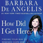 Keri Nail Recommended Reading - How Did I Get Here? Finding Your Way to Renewed Hope & Happiness When Life & Love Take Unexpected Turns By: Dr. Barbara De Angelis